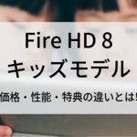 Fire HD 8キッズモデル価格・性能・特典の違い