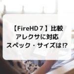 【FireHD7】比較 アレクサに対応 スペック・サイズは⁉