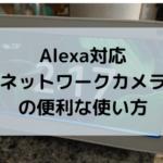 Alexa対応ネットワークカメラの便利な使い方